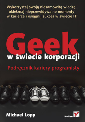 Michael Lopp - Geek w świecie korporacji. Podręcznik kariery programisty / Michael Lopp - Being Geek: The Software Developer's Career Handbook