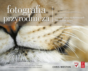 Chris Weston - Fotografia przyrodnicza. Techniki pracy najsłynniejszych fotografów natury / Chris Weston - Nature Photography: Insider Secrets from the World's Top Digital Photography Professionals