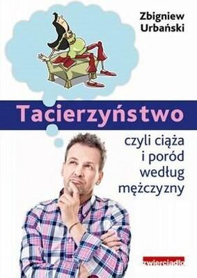 Zbigniew Urbański - Tacierzyństwo. Ciąża i poród według mężczyzny