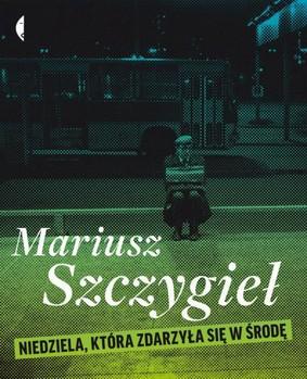 Mariusz Szczygieł - Niedziela, która zdarzyła się w środę