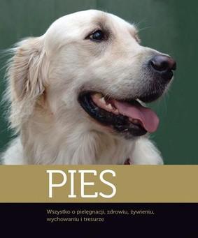 Pies. Wszystko o Pielęgnacji, Zdrowiu, Żywieniu, Wychowaniu i Tresurze