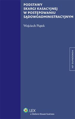 Wojciech Piątek - Podstawy Skargi Kasacyjnej w Postępowaniu Sądowoadministracyjnym