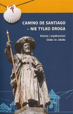 Camino De Santiago - Nie Tylko Droga Historia i Współczesność Szlaku Św. Jakuba