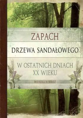 Wojciech Mróz - Zapach drzewa sandałowego w ostatnich dniach XX wieku