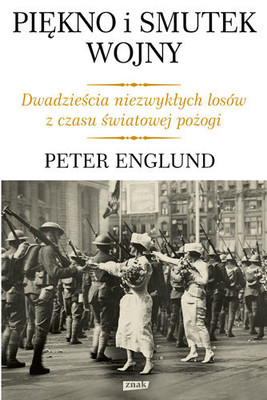 Peter Englund - Piękno i smutek wojny. Dwadzieścia niezwykłych losów z czasu światowej pożogi