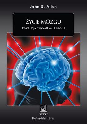 John S. Allen - Życie mózgu. Ewolucja człowieka i umysłu / John S. Allen - The Lives of the Brain: Human Evolution and the Organ of Mind