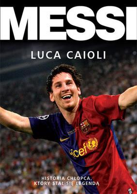 Luca Caioli - Messi. Historia chłopca, który stał się legendą / Luca Caioli - Messi: The Inside Story of the Boy Who Became a Legend