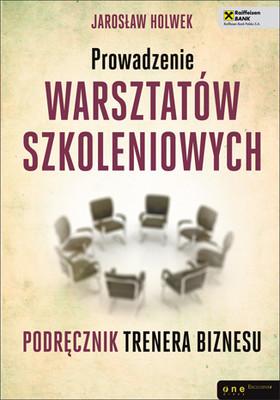 Jarosław Holwek - Prowadzenie warsztatów szkoleniowych. Podręcznik trenera biznesu