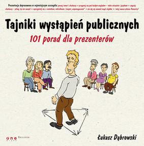 Łukasz Dąbrowski - Tajniki wystąpień publicznych. 101 porad dla prezenterów