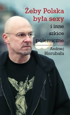 Andrzej Horubała - Żeby Polska była sexy i inne szkice polemiczne