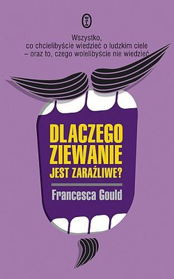 Francesca Gould - Dlaczego ziewanie jest zaraźliwe? / Francesca Gould - Why Is Yawning Contagious?: Everything You Ever Wanted to Know About the Human Body, and Some Things You'd Rat