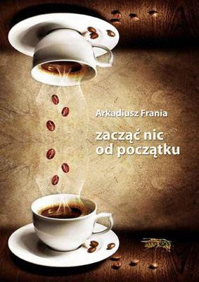 Arkadiusz Frania - Zacząć nic od początku