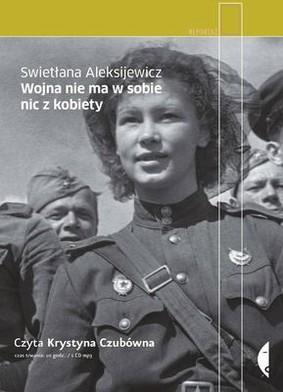 Swiatłana Aleksijewicz - Wojna nie ma w sobie nic z kobiety