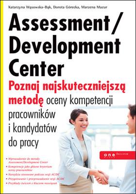 Katarzyna Wąsowska-Bąk, Dorota Górecka, Marzena Mazur - Assessment/Development Center. Poznaj najskuteczniejszą metodę oceny kom