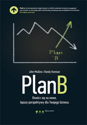 John Mullins, Randy Komisar - Plan B. Otwórz się na nowe, lepsze perspektywy dla Twojego biznesu / John Mullins, Randy Komisar - Getting to Plan B: Breaking Through to a Better Business Model
