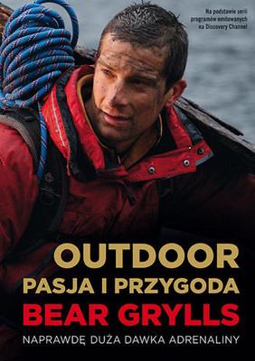Bear Grylls - Outdoor: pasja i przygoda. Naprawdę duża dawka adrenaliny