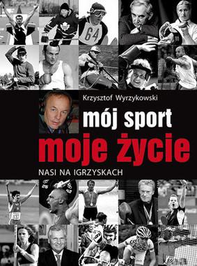 Krzysztof Wyrzykowski - Mój sport, moje życie. Nasi na igrzyskach