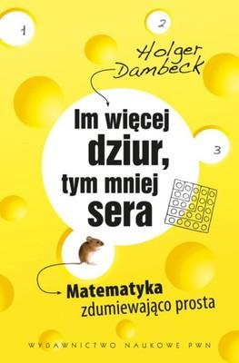 Holger Dambeck - Im więcej dziur, tym mniej sera. Matematyka zdumiewająco prosta / Holger Dambeck - Je mehr Locher, desto weniger Kase