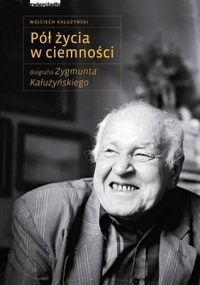 Wojciech Kałużyński - Pół życia w ciemności. Biografia Zygmunta Kałużyńskiego