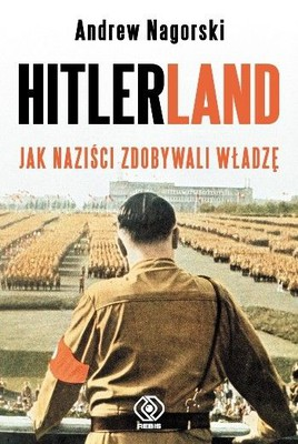 Andrew Nagorski - Hitlerland. Jak naziści zdobywali władzę / Andrew Nagorski - Hitlerland. Eyewitnesses to the Nazi Rise to Power