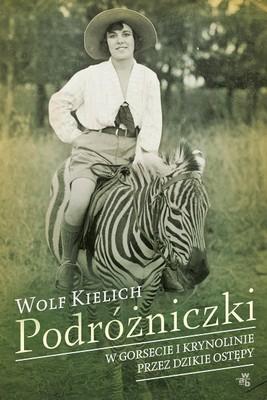 Wolf Kielich - Podróżniczki. W gorsecie i krynolinie przez dzikie ostępy / Wolf Kielich - Vrouwen op avontuur; Vrouwen op ontdekkingsreis