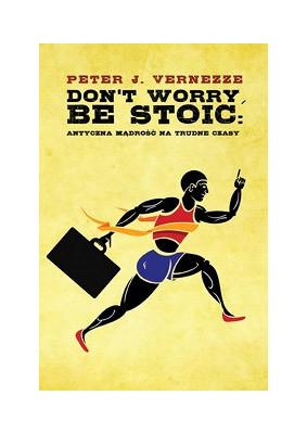 Peter J. Vernezze - Don't Worry, Be Stoic. Antyczna mądrość na trudne czasy / Peter J. Vernezze - Don't Worry, Be Stoic: Ancient Wisdom for Troubled Times