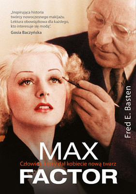 Fred E. Basten - Max Factor. Człowiek, który dał kobiecie nową twarz / Fred E. Basten - Max Factor: The Man Who Changed the Faces of the World
