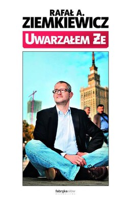 Rafał A. Ziemkiewicz - Uwarzałem że