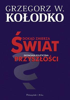 Grzegorz W. Kołodko - Dokąd zmierza świat. Ekonomia polityczna przyszłości