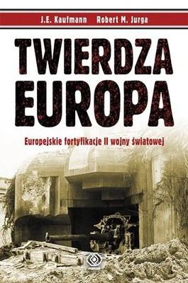 J.E. Kaufmann, Robert M. Jurga - Twierdza Europa / J.E. Kaufmann, Robert M. Jurga - Fortress Europe. Eupean Fortifications of World War II