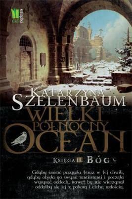 Katarzyna Szelenbaum - Wielki Północny Ocean. Księga III. Bóg