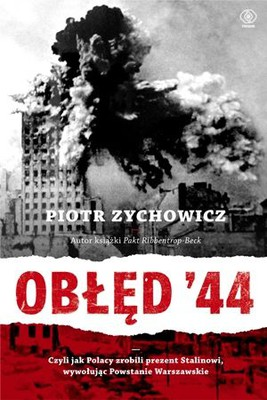 Piotr Zychowicz - Obłęd '44 czyli jak Polacy zrobili prezent Stalinowi, wywołując Powstanie Warszawskie