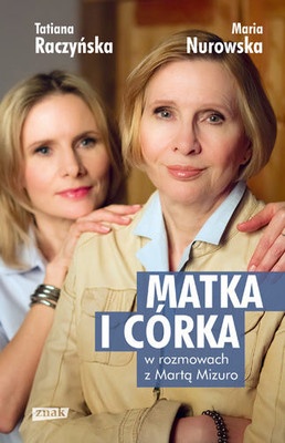Maria Nurowska, Tatiana Raczyńska - Matka i córka. Maria Nurowska i Tatiana Raczyńska w rozmowach z Martą Mizuro