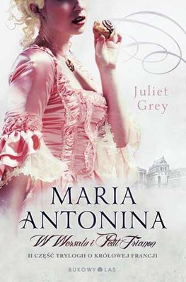 Juliet Grey - Maria Antonina. W Wersalu i Petit Trianon
