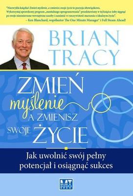 Brian Tracy - Zmień myślenie, a zmienisz swoje życie. Jak uwolnić swój pełny potencjał i osiągnąć sukces