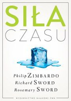 Philip G. Zimbardo, Richard M. Sword, Rosemary Sword - Siła czasu / Philip G. Zimbardo, Richard M. Sword, Rosemary Sword - The Time Cure. Recover from PTSD with the New Psychology of Time Perspective Therapy