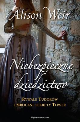 Alison Weir - Niebezpieczne dziedzictwo. Rywale Tudorów  i mroczne sekrety Tower