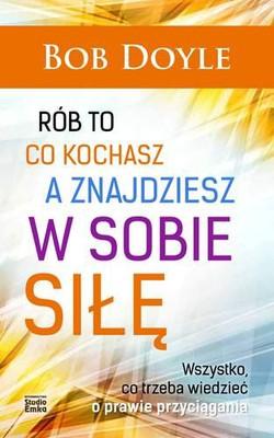 Bob Doyle - Rób to co kochasz a znajdziesz w sobie siłę