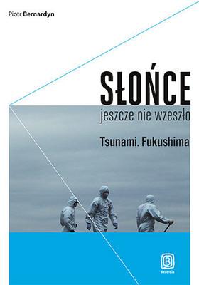 Piotr Bernardyn - Słońce jeszcze nie wzeszło. Tsunami. Fukushima