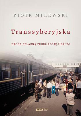 Piotr Milewski - Transsyberyjska. Drogą żelazną przez Rosję i dalej