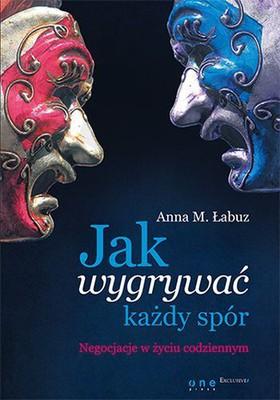 Anna Magdalena Łabuz - Jak wygrywać każdy spór. Negocjacje w życiu codziennym
