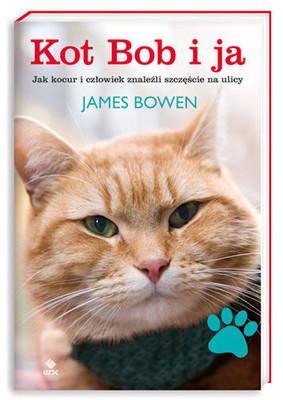 James Bowen - Kot Bob i ja. Jak kocur i człowiek znaleźli szczęście na ulicy