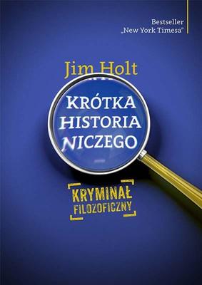 Jim Holt - Krótka historia niczego. Kryminał filozoficzny