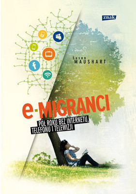 Susan Maushart - E-migranci. Pół roku bez internetu, telefonu i telewizji / Susan Maushart - The Winter of Our Disconnect