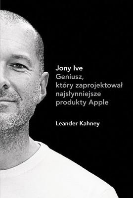 Leander Kahney - Jony Ive. Geniusz, który zaprojektował najsłynniejsze produkty Apple