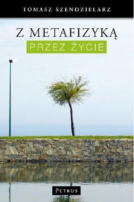 Tomasz Szendzielarz - Z metafizyką przez życie