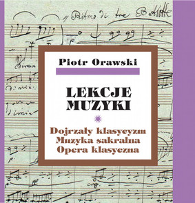 Piotr Orawski - Lekcje muzyki. Dojrzały klasycyzm. Muzyka sakralna. Opera klasyczna