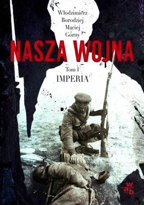 Włodzimierz Borodziej, Maciej Górny - Nasza wojna. Tom I. Imperia