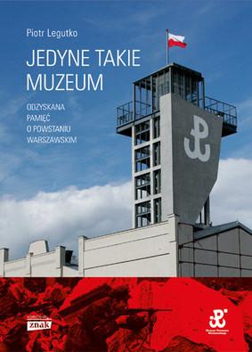Piotr Legutko - Jedyne takie muzeum. Odzyskana pamięć o Powstaniu Warszawskim