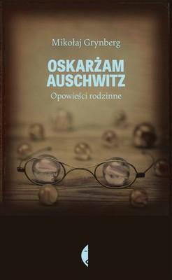 Mikołaj Grynberg - Oskarżam Auschwitz